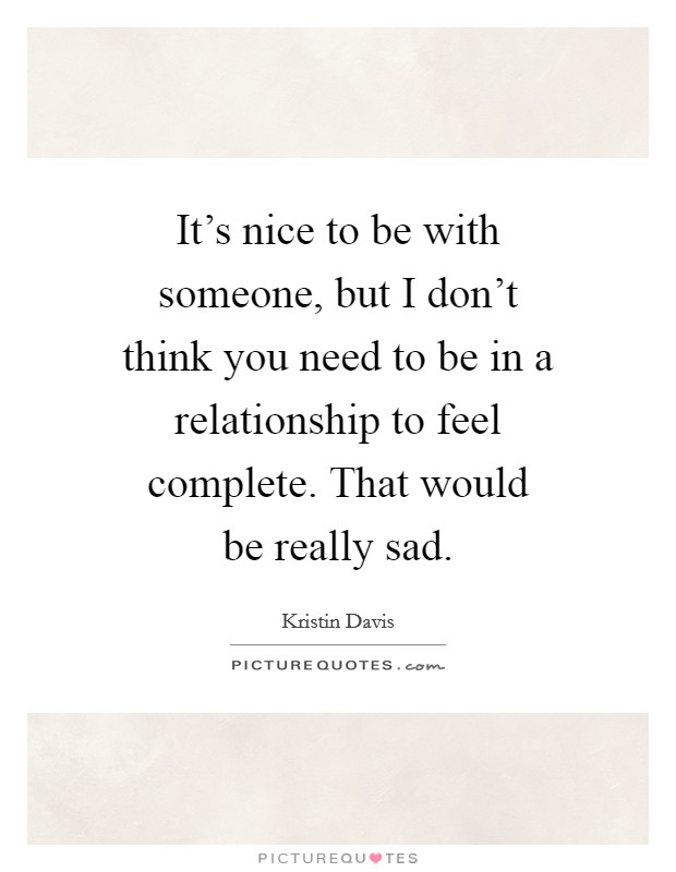 It's nice to be with someone, but I don't think you need to be in a relationship to feel complete. That would be really sad Picture Quote #1