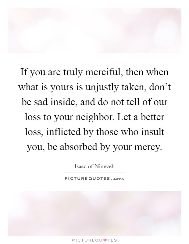 If you are truly merciful, then when what is yours is unjustly taken, don't be sad inside, and do not tell of our loss to your neighbor. Let a better loss, inflicted by those who insult you, be absorbed by your mercy Picture Quote #1