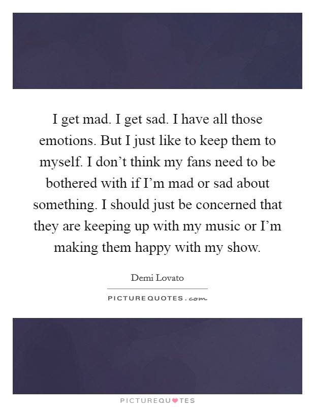 I get mad. I get sad. I have all those emotions. But I just like to keep them to myself. I don't think my fans need to be bothered with if I'm mad or sad about something. I should just be concerned that they are keeping up with my music or I'm making them happy with my show Picture Quote #1