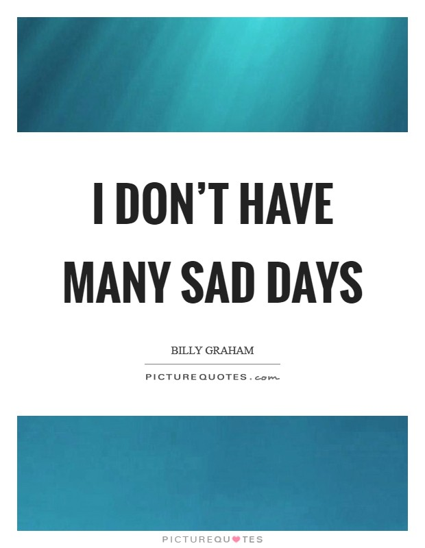 I don't have many sad days Picture Quote #1
