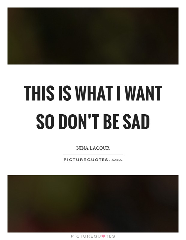 This is what I want so don't be sad Picture Quote #1