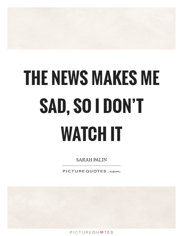 The news makes me sad, so I don't watch it Picture Quote #1