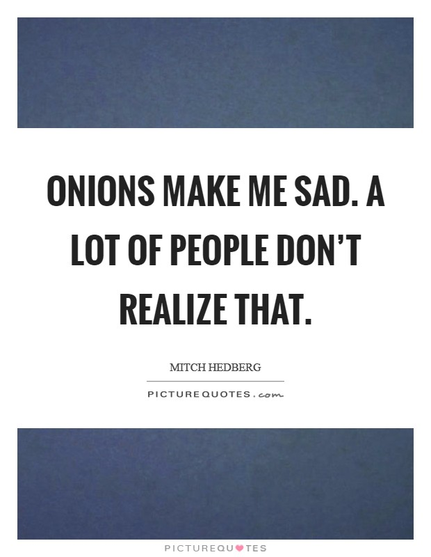 Onions make me sad. A lot of people don't realize that Picture Quote #1