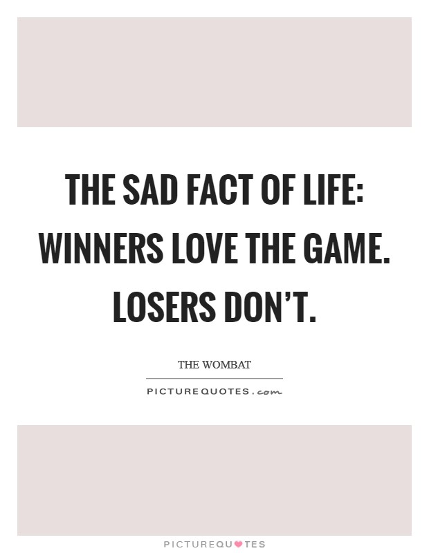 The sad fact of life: Winners love the game. Losers don't Picture Quote #1