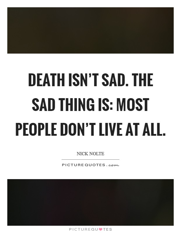 Death isn't sad. The sad thing is: most people don't live at all. Picture Quote #1