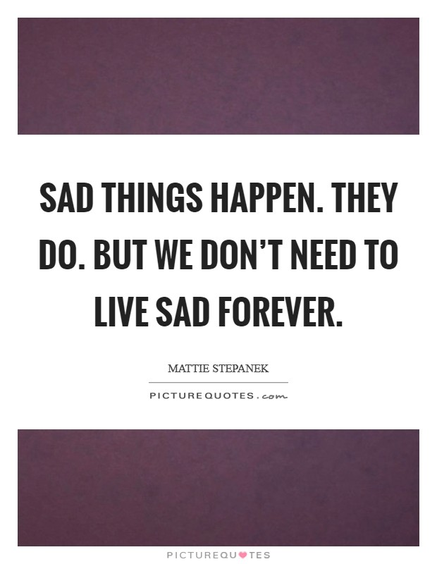 Sad things happen. They do. But we don't need to live sad forever Picture Quote #1