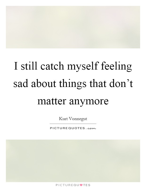 I still catch myself feeling sad about things that don't matter anymore Picture Quote #1