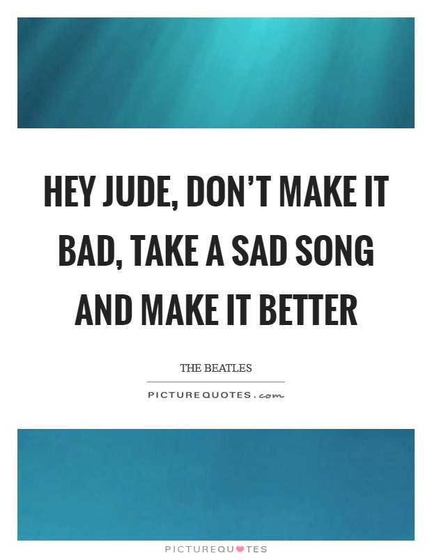 Hey Jude, don't make it bad, take a sad song and make it better Picture Quote #1