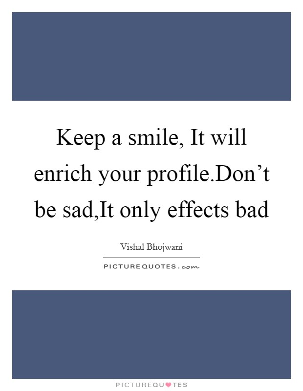 Keep a smile, It will enrich your profile.Don't be sad,It only effects bad Picture Quote #1