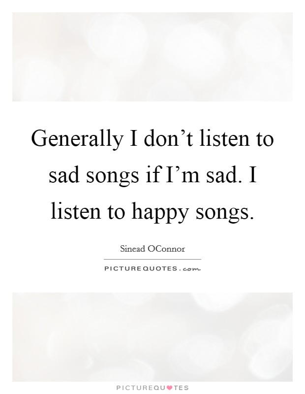 Generally I don't listen to sad songs if I'm sad. I listen to happy songs Picture Quote #1