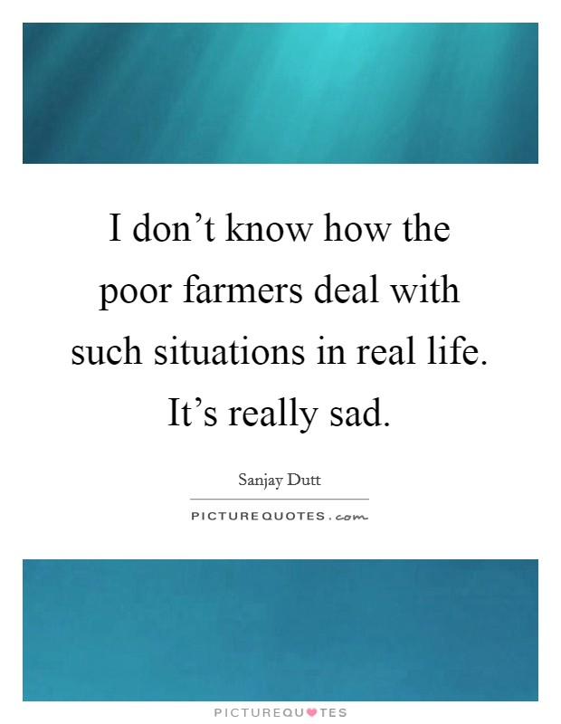 I don't know how the poor farmers deal with such situations in real life. It's really sad Picture Quote #1