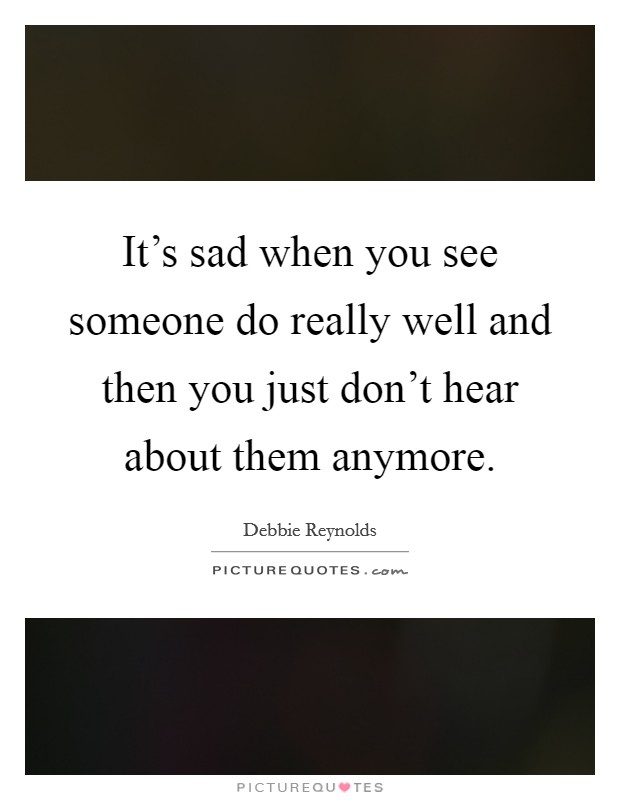 It's sad when you see someone do really well and then you just don't hear about them anymore Picture Quote #1