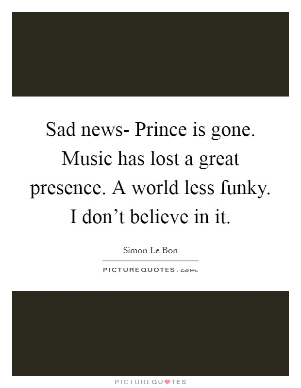 Sad news- Prince is gone. Music has lost a great presence. A world less funky. I don't believe in it Picture Quote #1