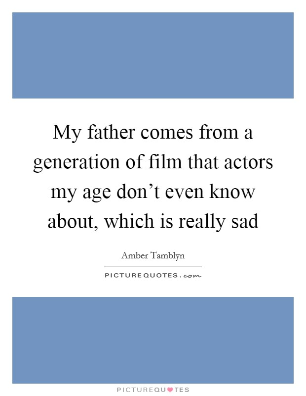 My father comes from a generation of film that actors my age don't even know about, which is really sad Picture Quote #1
