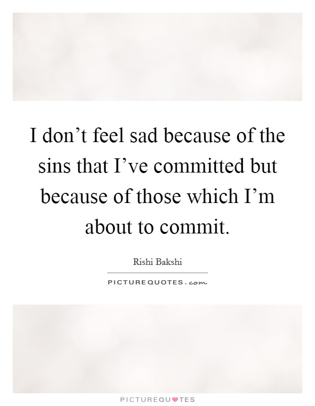 I don't feel sad because of the sins that I've committed but because of those which I'm about to commit Picture Quote #1