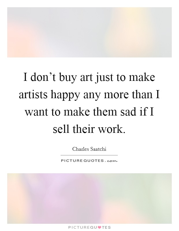 I don't buy art just to make artists happy any more than I want to make them sad if I sell their work Picture Quote #1
