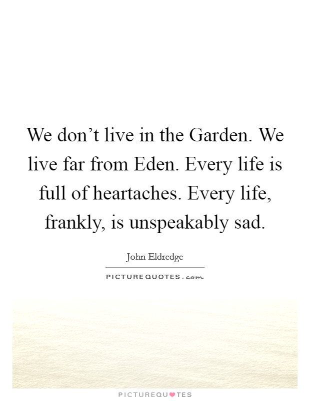 We don't live in the Garden. We live far from Eden. Every life is full of heartaches. Every life, frankly, is unspeakably sad Picture Quote #1
