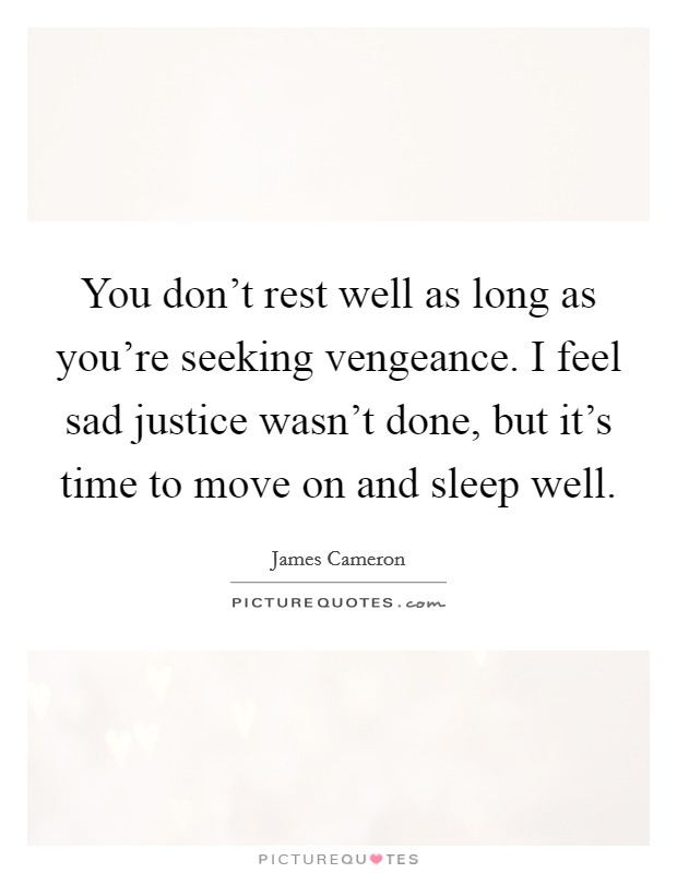 You don't rest well as long as you're seeking vengeance. I feel sad justice wasn't done, but it's time to move on and sleep well Picture Quote #1