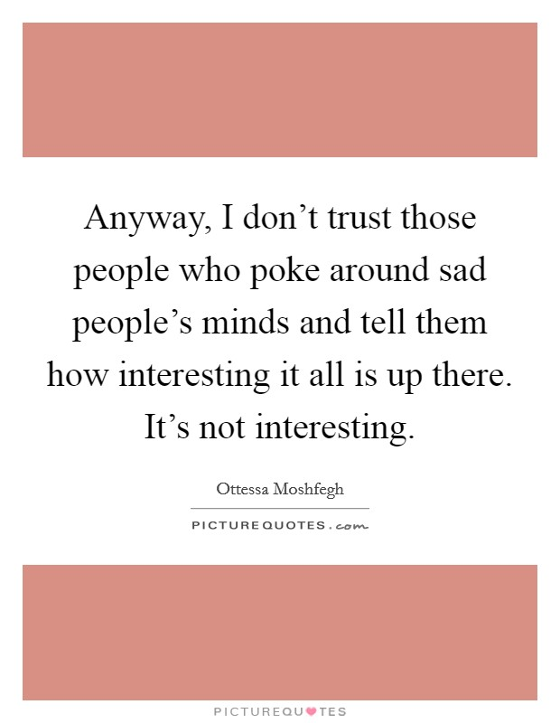 Anyway, I don't trust those people who poke around sad people's minds and tell them how interesting it all is up there. It's not interesting Picture Quote #1
