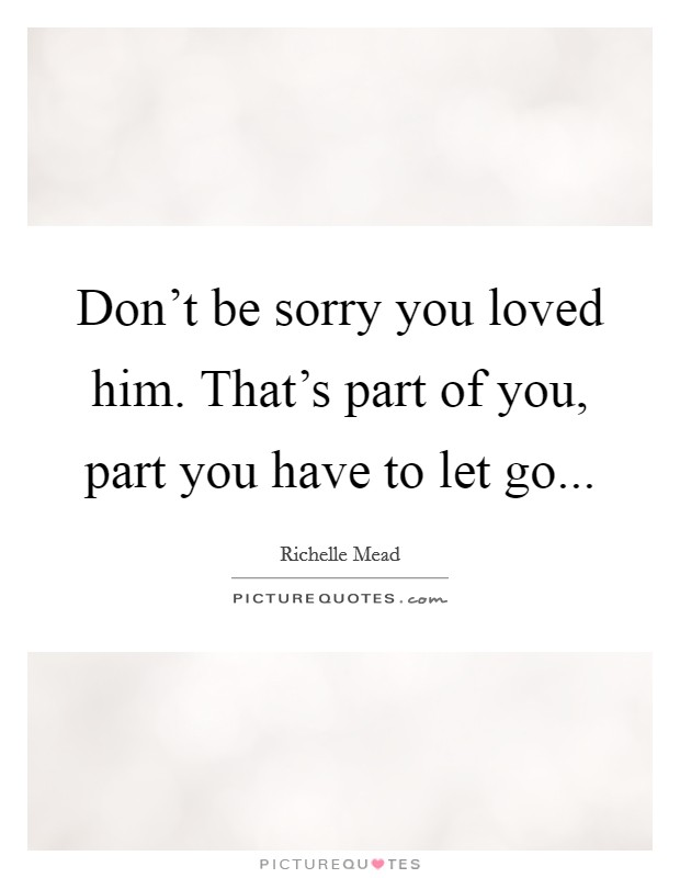 Don't be sorry you loved him. That's part of you, part you have to let go Picture Quote #1
