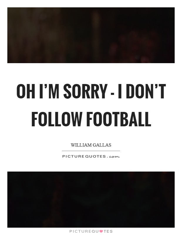 Oh I'm sorry - I don't follow football Picture Quote #1