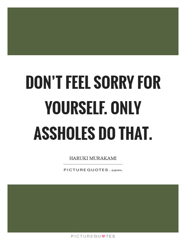 Don't feel sorry for yourself. Only assholes do that Picture Quote #1