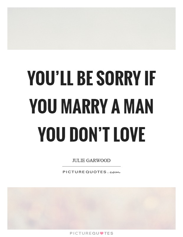 You'll be sorry if you marry a man you don't love Picture Quote #1