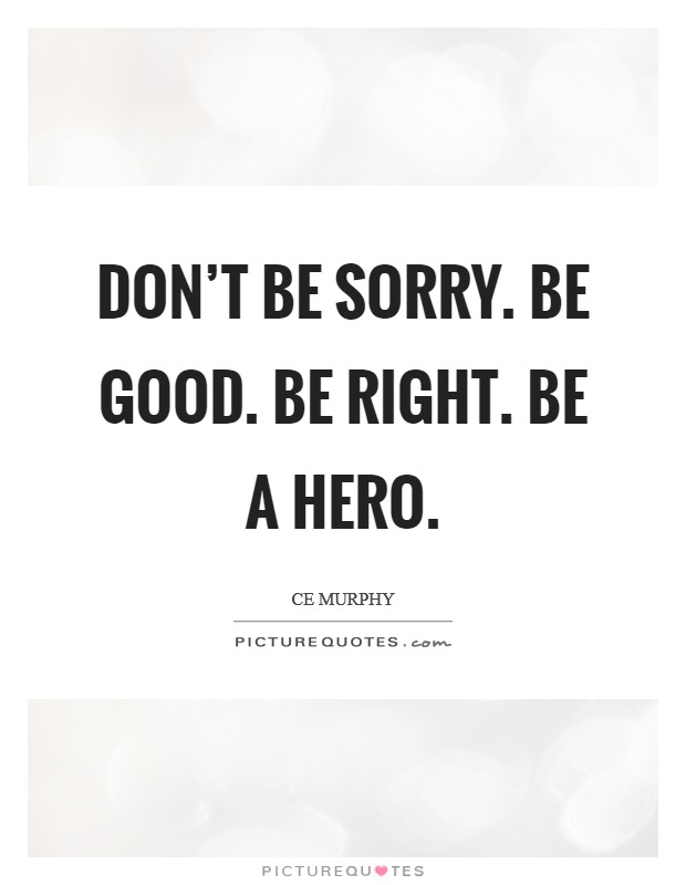 Don't be sorry. Be good. Be right. Be a hero Picture Quote #1