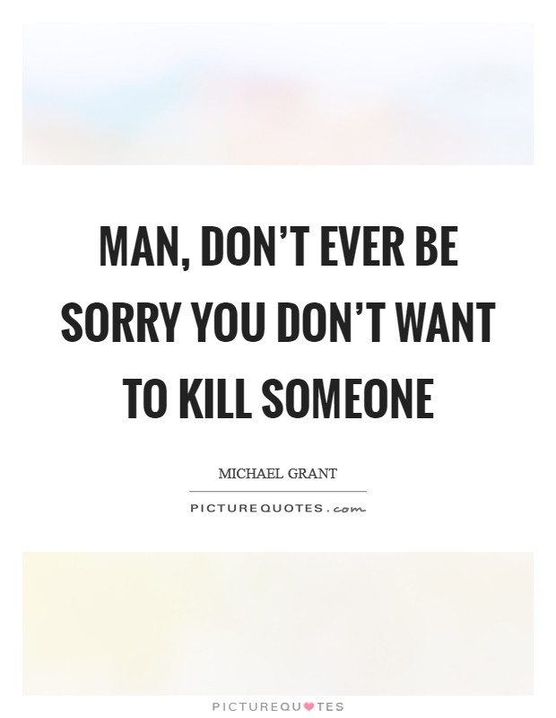 Man, don't ever be sorry you don't want to kill someone Picture Quote #1
