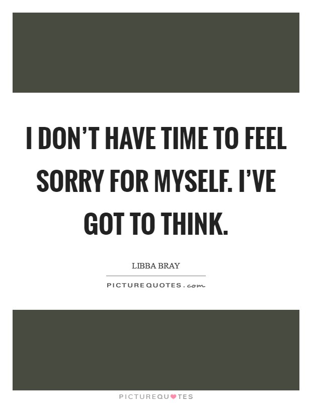 I don't have time to feel sorry for myself. I've got to think Picture Quote #1