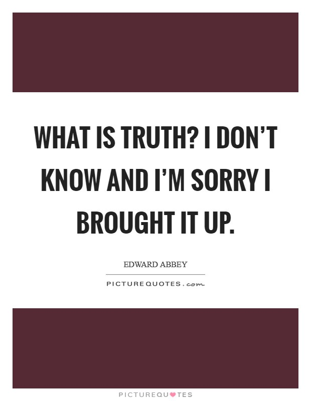 What is truth? I don't know and I'm sorry I brought it up Picture Quote #1