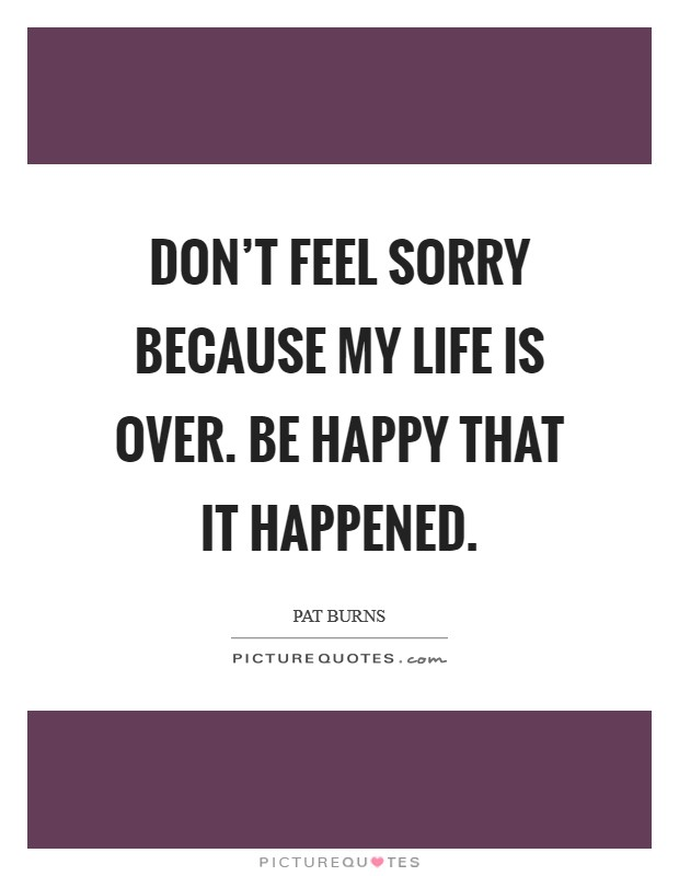 Don't feel sorry because my life is over. Be happy that it happened Picture Quote #1