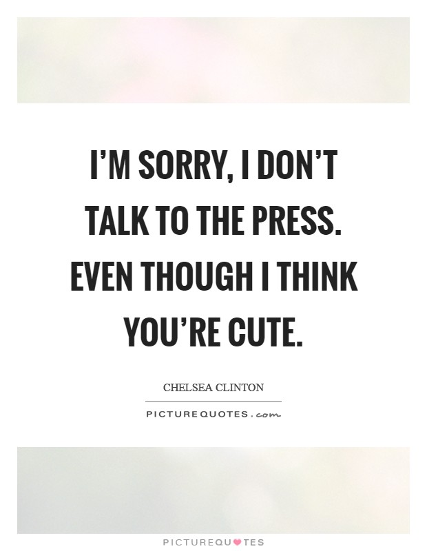 I'm sorry, I don't talk to the press. Even though I think you're cute Picture Quote #1