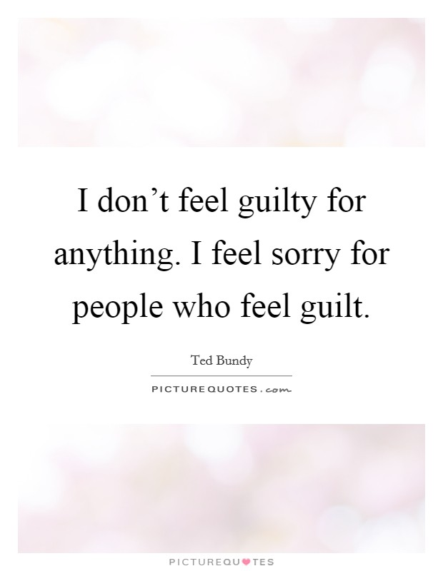 I don't feel guilty for anything. I feel sorry for people who feel guilt Picture Quote #1