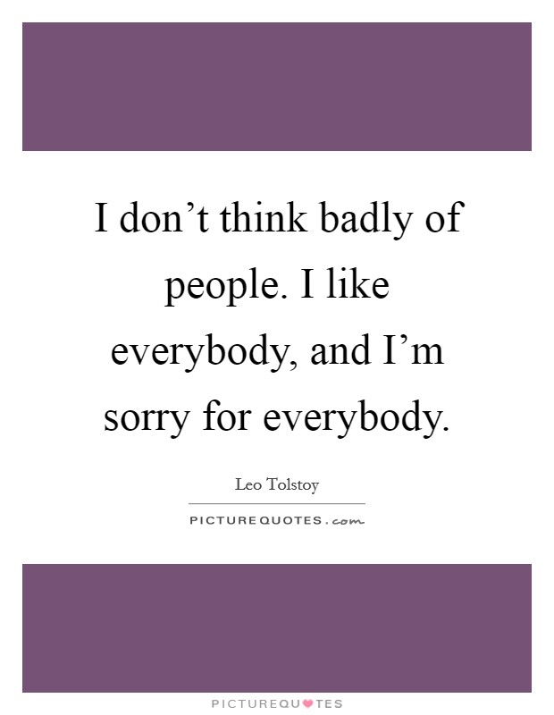 I don't think badly of people. I like everybody, and I'm sorry for everybody Picture Quote #1