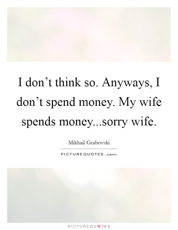 I don't think so. Anyways, I don't spend money. My wife spends money...sorry wife Picture Quote #1