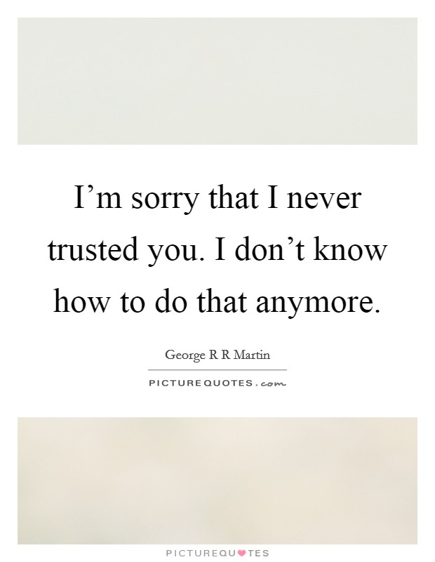 I'm sorry that I never trusted you. I don't know how to do that anymore Picture Quote #1