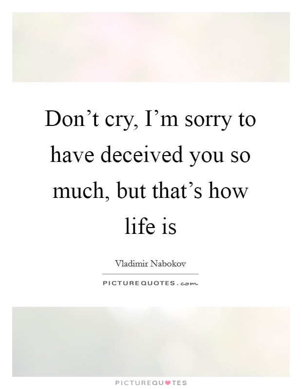 Don't cry, I'm sorry to have deceived you so much, but that's how life is Picture Quote #1