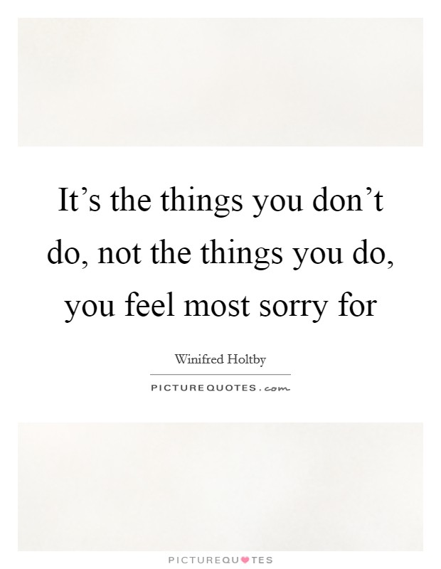 It's the things you don't do, not the things you do, you feel most sorry for Picture Quote #1