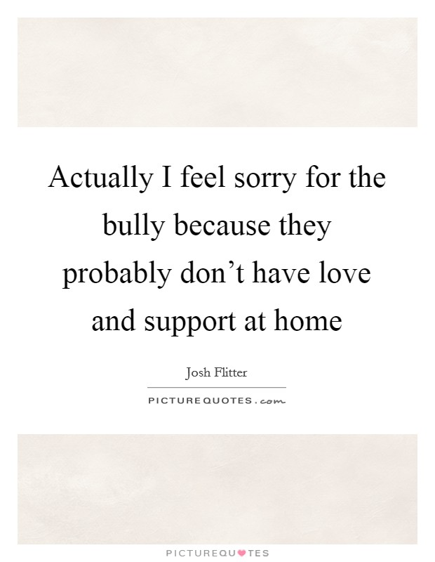 Actually I feel sorry for the bully because they probably don't have love and support at home Picture Quote #1