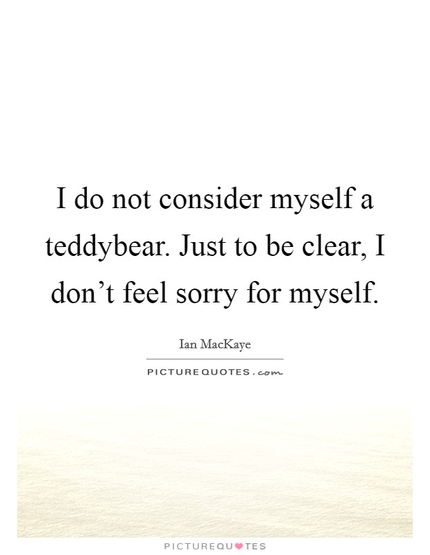 I do not consider myself a teddybear. Just to be clear, I don't feel sorry for myself Picture Quote #1