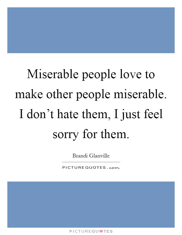 Miserable people love to make other people miserable. I don't hate them, I just feel sorry for them Picture Quote #1