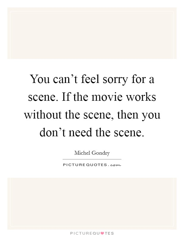 You can't feel sorry for a scene. If the movie works without the scene, then you don't need the scene Picture Quote #1