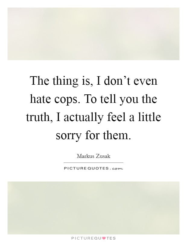 The thing is, I don't even hate cops. To tell you the truth, I actually feel a little sorry for them. Picture Quote #1