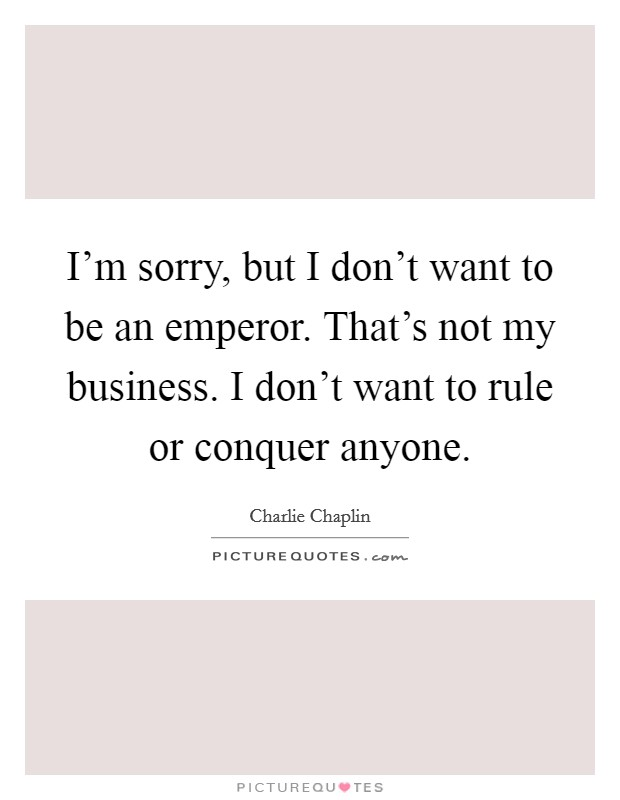 I'm sorry, but I don't want to be an emperor. That's not my business. I don't want to rule or conquer anyone Picture Quote #1