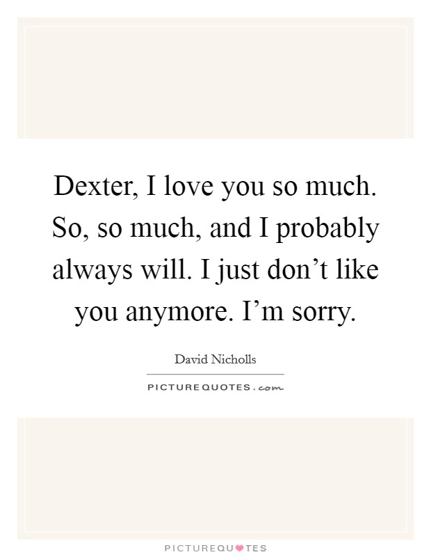 Dexter, I love you so much. So, so much, and I probably always will. I just don't like you anymore. I'm sorry. Picture Quote #1