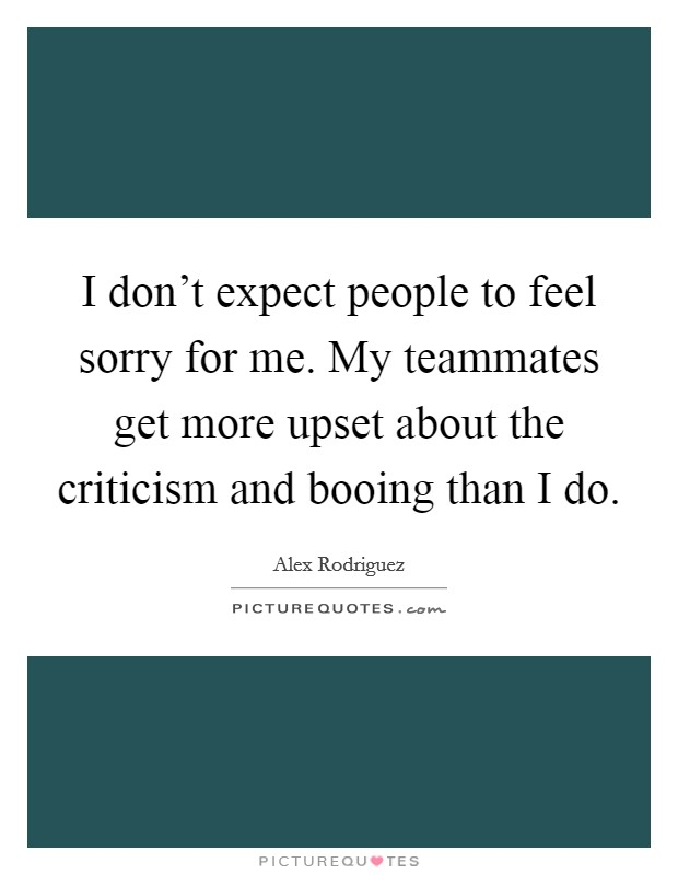I don't expect people to feel sorry for me. My teammates get more upset about the criticism and booing than I do Picture Quote #1