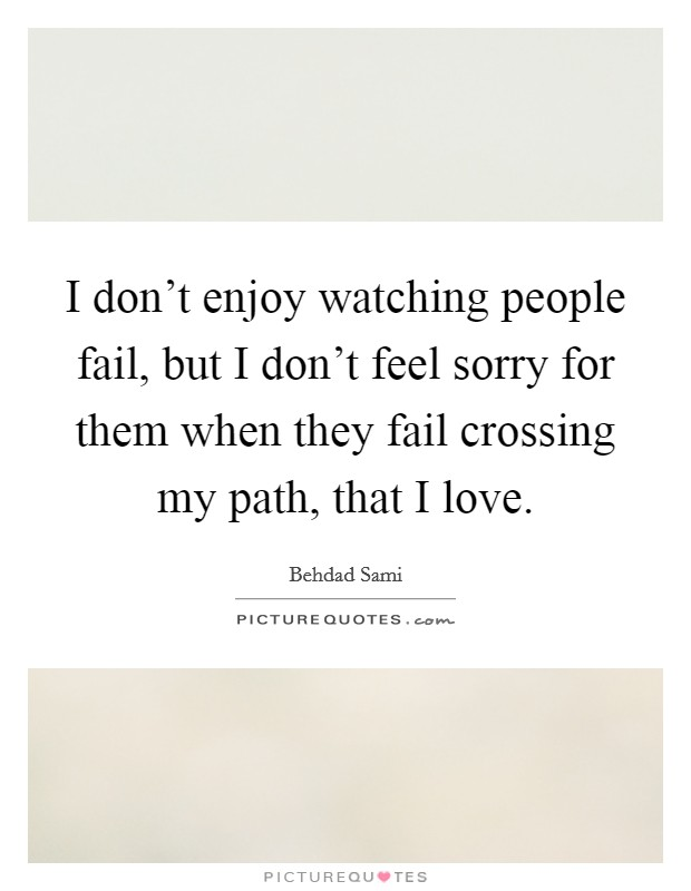 I don't enjoy watching people fail, but I don't feel sorry for them when they fail crossing my path, that I love Picture Quote #1