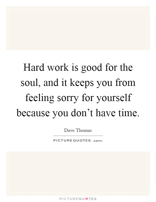 Hard work is good for the soul, and it keeps you from feeling sorry for yourself because you don't have time Picture Quote #1