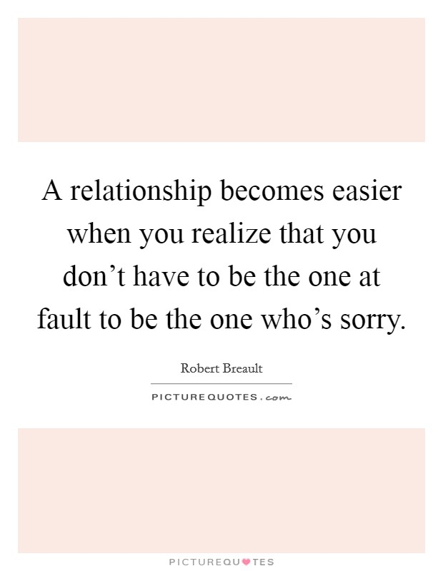 A relationship becomes easier when you realize that you don't have to be the one at fault to be the one who's sorry Picture Quote #1